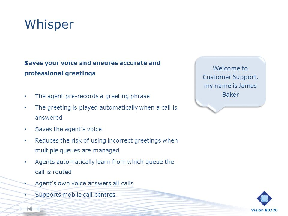 Whisper Saves your voice and ensures accurate and professional greetings The agent pre-records a greeting phrase The greeting is played automatically