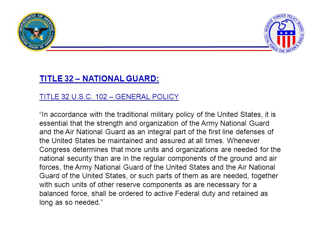TITLE 32 – NATIONAL GUARD: TITLE 32 U.S.C. 102 – GENERAL POLICY In accordance with the traditional military policy of the United States, it is essenti