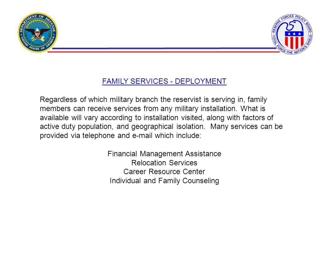 FAMILY SERVICES - DEPLOYMENT Regardless of which military branch the reservist is serving in, family members can receive services from any military in