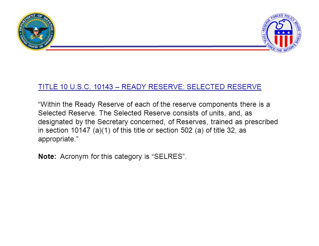 TITLE 10 U.S.C. 10143 – READY RESERVE: SELECTED RESERVE Within the Ready Reserve of each of the reserve components there is a Selected Reserve. The Se
