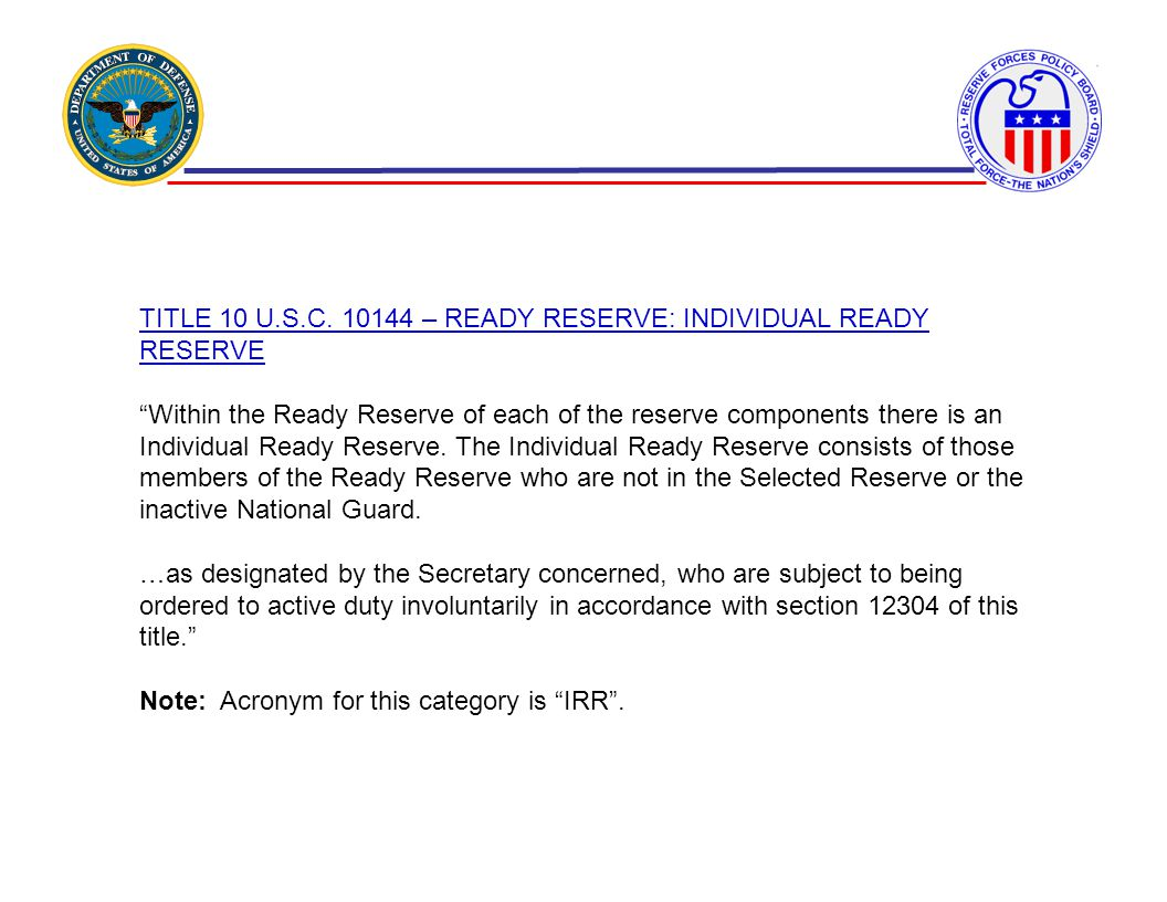 TITLE 10 U.S.C. 10144 – READY RESERVE: INDIVIDUAL READY RESERVE Within the Ready Reserve of each of the reserve components there is an Individual Read