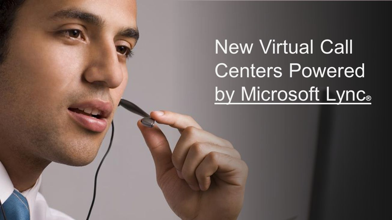 New Virtual Call Centers Powered by Microsoft Lync ®