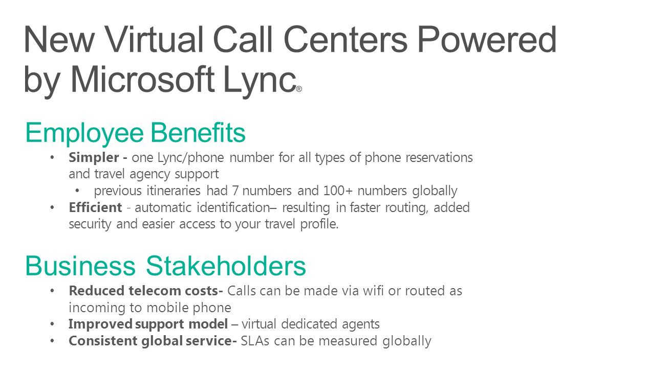 Employee Benefits Simpler - one Lync/phone number for all types of phone reservations and travel agency support previous itineraries had 7 numbers and 100+ numbers globally Efficient - automatic identification– resulting in faster routing, added security and easier access to your travel profile.