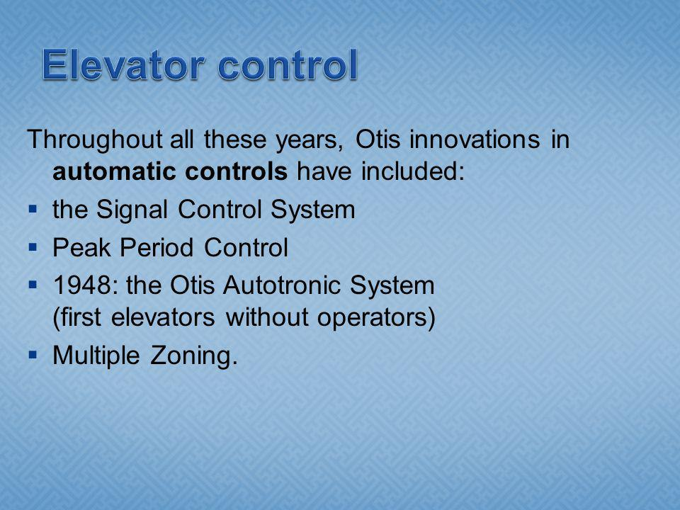Throughout all these years, Otis innovations in automatic controls have included: the Signal Control System Peak Period Control 1948: the Otis Autotronic System (first elevators without operators) Multiple Zoning.