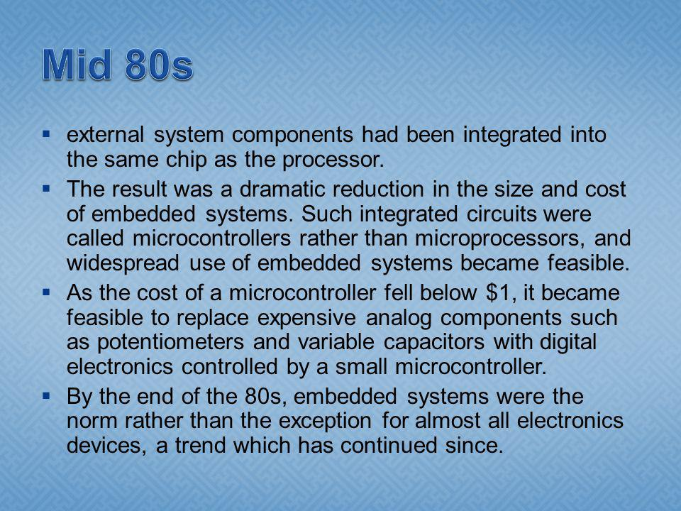 external system components had been integrated into the same chip as the processor. The result was a dramatic reduction in the size and cost of embedd