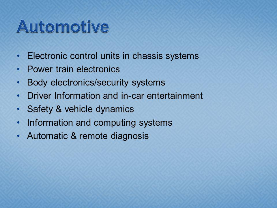 Electronic control units in chassis systems Power train electronics Body electronics/security systems Driver Information and in-car entertainment Safety & vehicle dynamics Information and computing systems Automatic & remote diagnosis