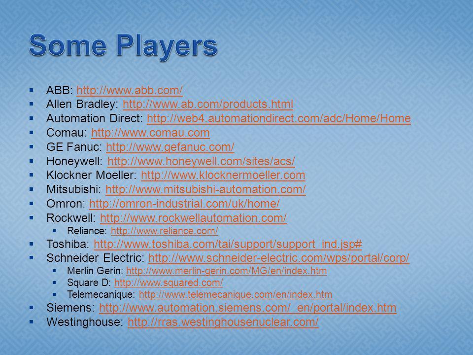 ABB: http://www.abb.com/http://www.abb.com/ Allen Bradley: http://www.ab.com/products.htmlhttp://www.ab.com/products.html Automation Direct: http://web4.automationdirect.com/adc/Home/Homehttp://web4.automationdirect.com/adc/Home/Home Comau: http://www.comau.comhttp://www.comau.com GE Fanuc: http://www.gefanuc.com/http://www.gefanuc.com/ Honeywell: http://www.honeywell.com/sites/acs/http://www.honeywell.com/sites/acs/ Klockner Moeller: http://www.klocknermoeller.comhttp://www.klocknermoeller.com Mitsubishi: http://www.mitsubishi-automation.com/http://www.mitsubishi-automation.com/ Omron: http://omron-industrial.com/uk/home/http://omron-industrial.com/uk/home/ Rockwell: http://www.rockwellautomation.com/http://www.rockwellautomation.com/ Reliance: http://www.reliance.com/http://www.reliance.com/ Toshiba: http://www.toshiba.com/tai/support/support_ind.jsp#http://www.toshiba.com/tai/support/support_ind.jsp# Schneider Electric: http://www.schneider-electric.com/wps/portal/corp/http://www.schneider-electric.com/wps/portal/corp/ Merlin Gerin: http://www.merlin-gerin.com/MG/en/index.htmhttp://www.merlin-gerin.com/MG/en/index.htm Square D: http://www.squared.com/http://www.squared.com/ Telemecanique: http://www.telemecanique.com/en/index.htmhttp://www.telemecanique.com/en/index.htm Siemens: http://www.automation.siemens.com/_en/portal/index.htmhttp://www.automation.siemens.com/_en/portal/index.htm Westinghouse: http://rras.westinghousenuclear.com/http://rras.westinghousenuclear.com/