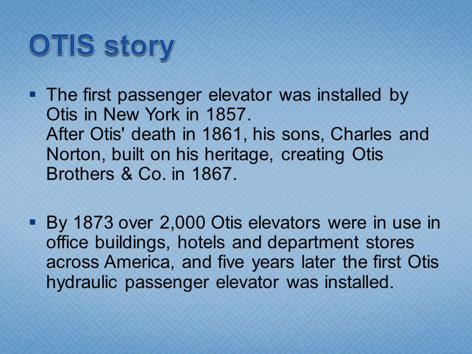 The first passenger elevator was installed by Otis in New York in 1857. After Otis' death in 1861, his sons, Charles and Norton, built on his heritage
