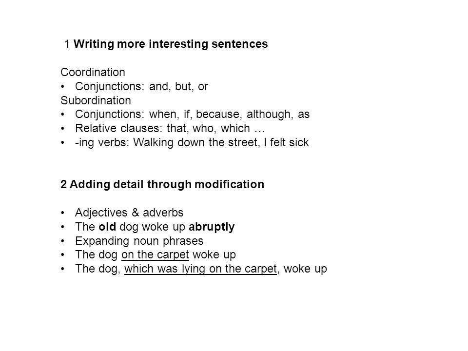 1 Writing more interesting sentences Coordination Conjunctions: and, but, or Subordination Conjunctions: when, if, because, although, as Relative clauses: that, who, which … -ing verbs: Walking down the street, I felt sick 2 Adding detail through modification Adjectives & adverbs The old dog woke up abruptly Expanding noun phrases The dog on the carpet woke up The dog, which was lying on the carpet, woke up