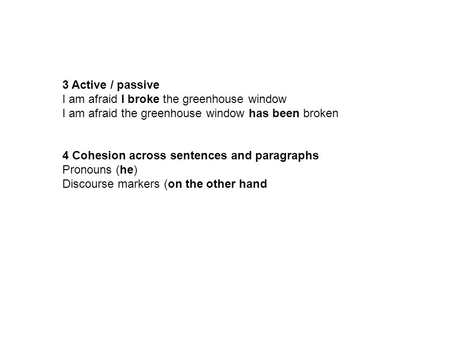 3 Active / passive I am afraid I broke the greenhouse window I am afraid the greenhouse window has been broken 4 Cohesion across sentences and paragraphs Pronouns (he) Discourse markers (on the other hand