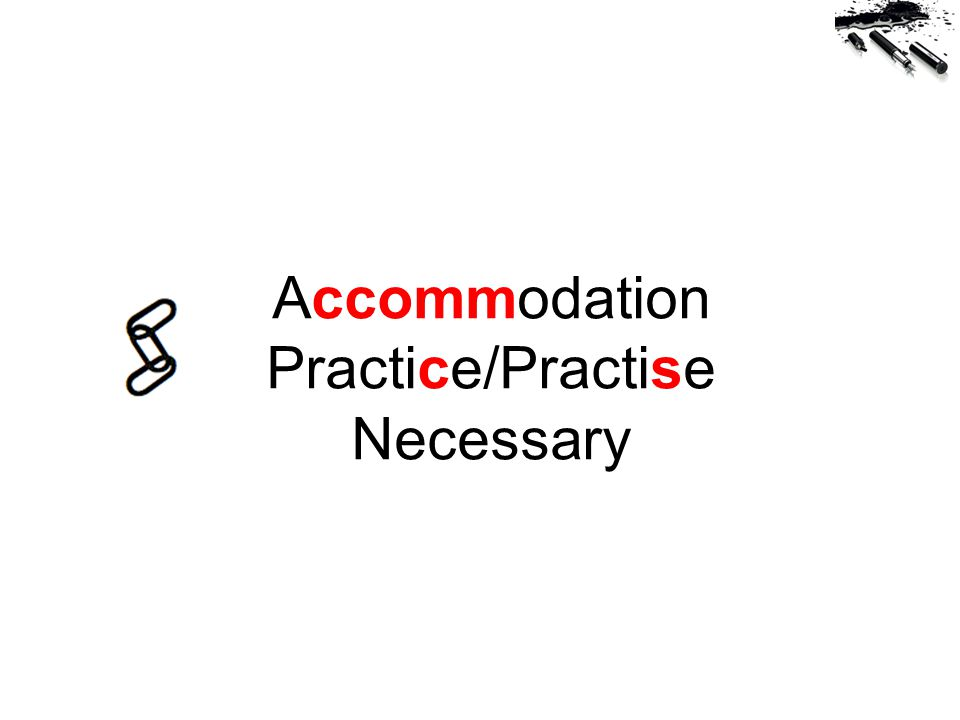 Accommodation Practice/Practise Necessary