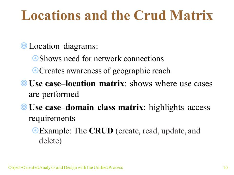 10Object-Oriented Analysis and Design with the Unified Process Locations and the Crud Matrix Location diagrams: Shows need for network connections Cre