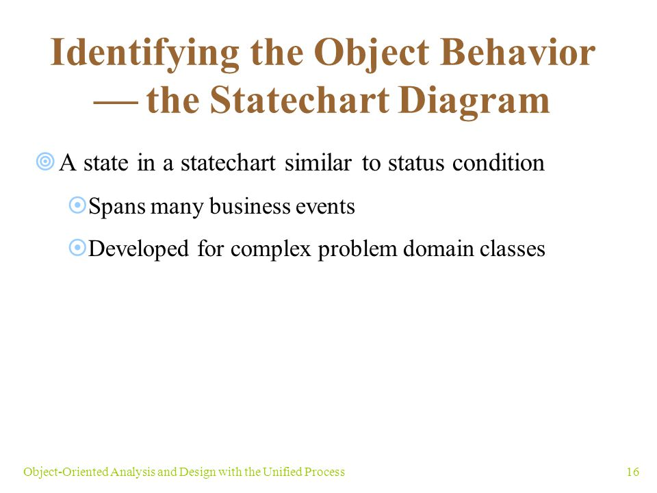 16Object-Oriented Analysis and Design with the Unified Process Identifying the Object Behavior the Statechart Diagram A state in a statechart similar