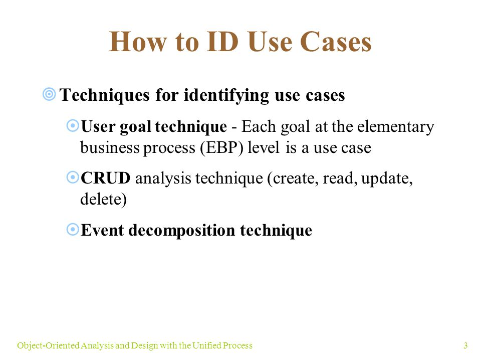 How to ID Use Cases Techniques for identifying use cases User goal technique - Each goal at the elementary business process (EBP) level is a use case