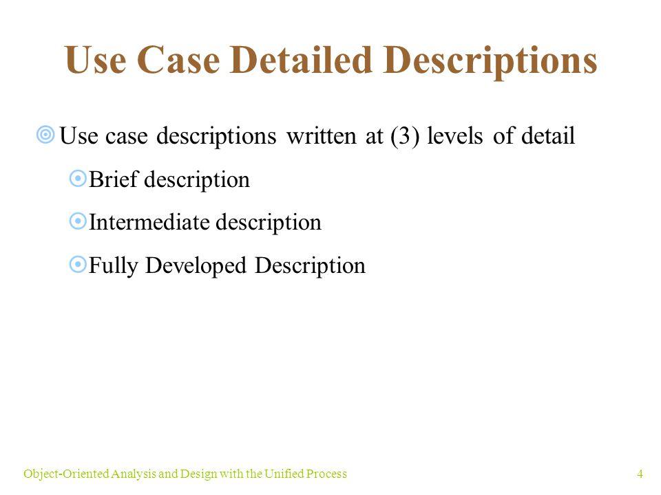 4 Use Case Detailed Descriptions Use case descriptions written at (3) levels of detail Brief description Intermediate description Fully Developed Desc