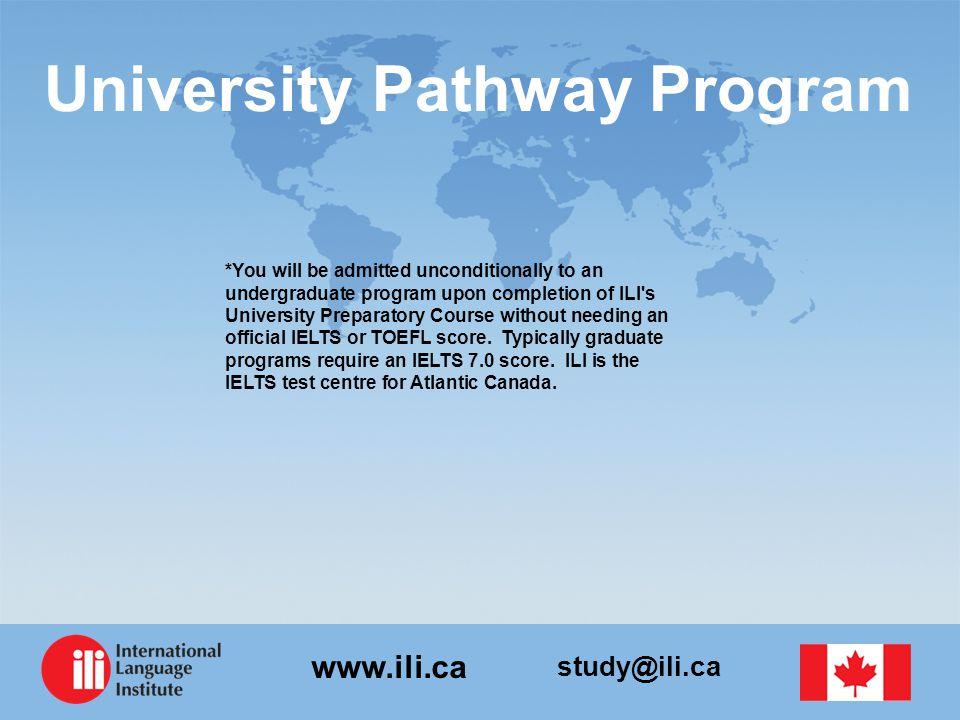 study@ili.ca www.ili.ca University Pathway Program *You will be admitted unconditionally to an undergraduate program upon completion of ILI's Universi