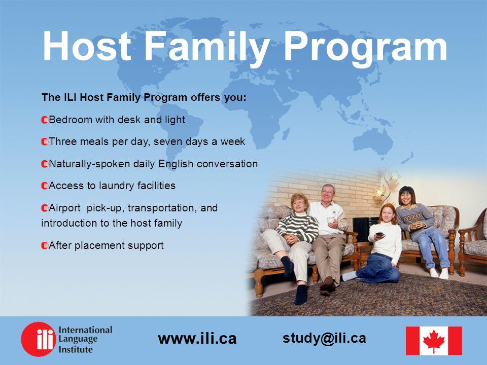 study@ili.ca www.ili.ca Host Family Program The ILI Host Family Program offers you: Bedroom with desk and light Three meals per day, seven days a week