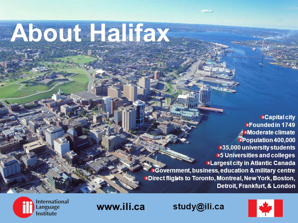 study@ili.ca www.ili.ca About Halifax Capital city Founded in 1749 Moderate climate Population 400,000 35,000 university students 5 Universities and colleges Largest city in Atlantic Canada Government, business, education & military centre Direct flights to Toronto, Montreal, New York, Boston, Detroit, Frankfurt, & London