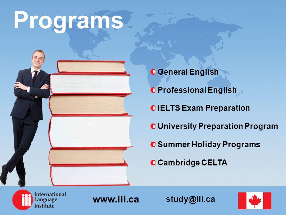 study@ili.ca www.ili.ca Programs General English Professional English IELTS Exam Preparation University Preparation Program Summer Holiday Programs Ca