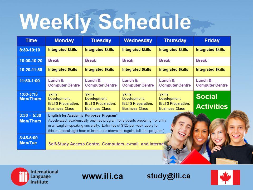study@ili.ca www.ili.ca Weekly Schedule TimeMondayTuesdayWednesdayThursdayFriday 8:30-10:10 Integrated Skills 10:00-10:20 Break 10:20-11:50 Integrated