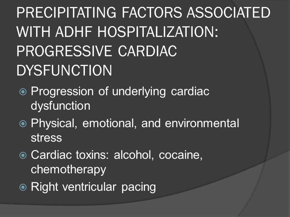 PRECIPITATING FACTORS ASSOCIATED WITH ADHF HOSPITALIZATION: PROGRESSIVE CARDIAC DYSFUNCTION Progression of underlying cardiac dysfunction Physical, em