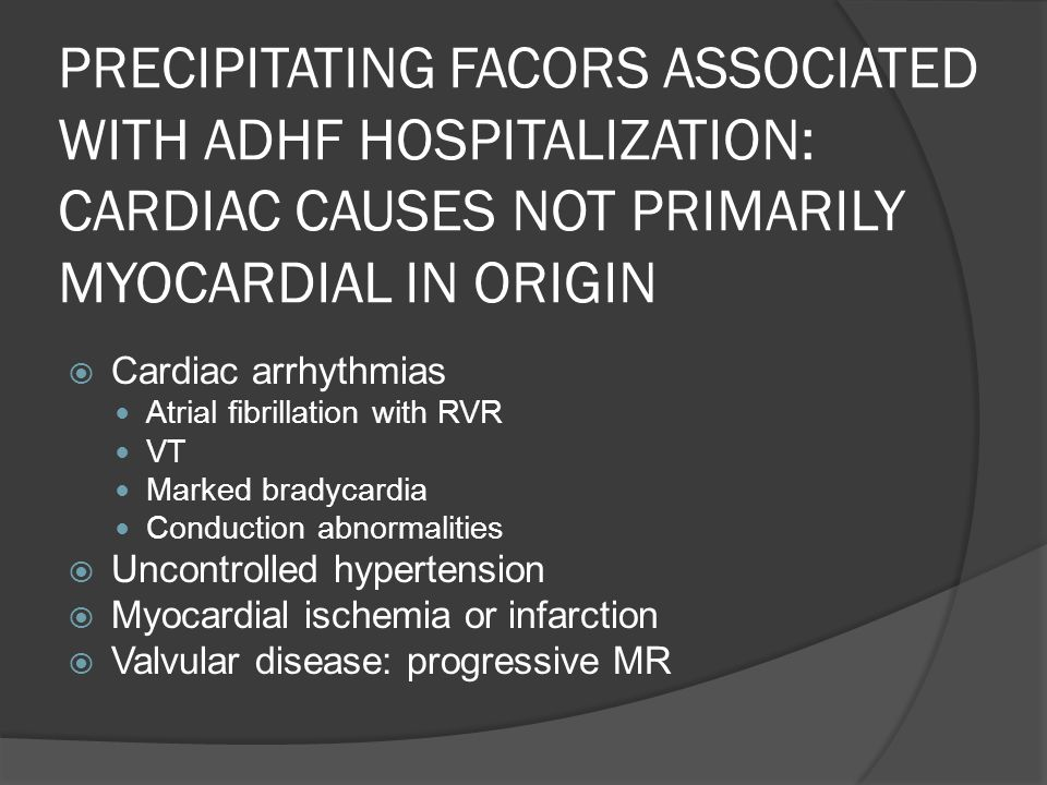 PRECIPITATING FACORS ASSOCIATED WITH ADHF HOSPITALIZATION: CARDIAC CAUSES NOT PRIMARILY MYOCARDIAL IN ORIGIN Cardiac arrhythmias Atrial fibrillation w
