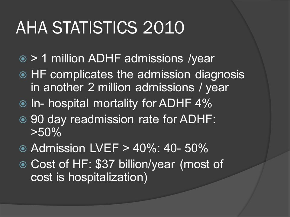 AHA STATISTICS 2010 > 1 million ADHF admissions /year HF complicates the admission diagnosis in another 2 million admissions / year In- hospital morta
