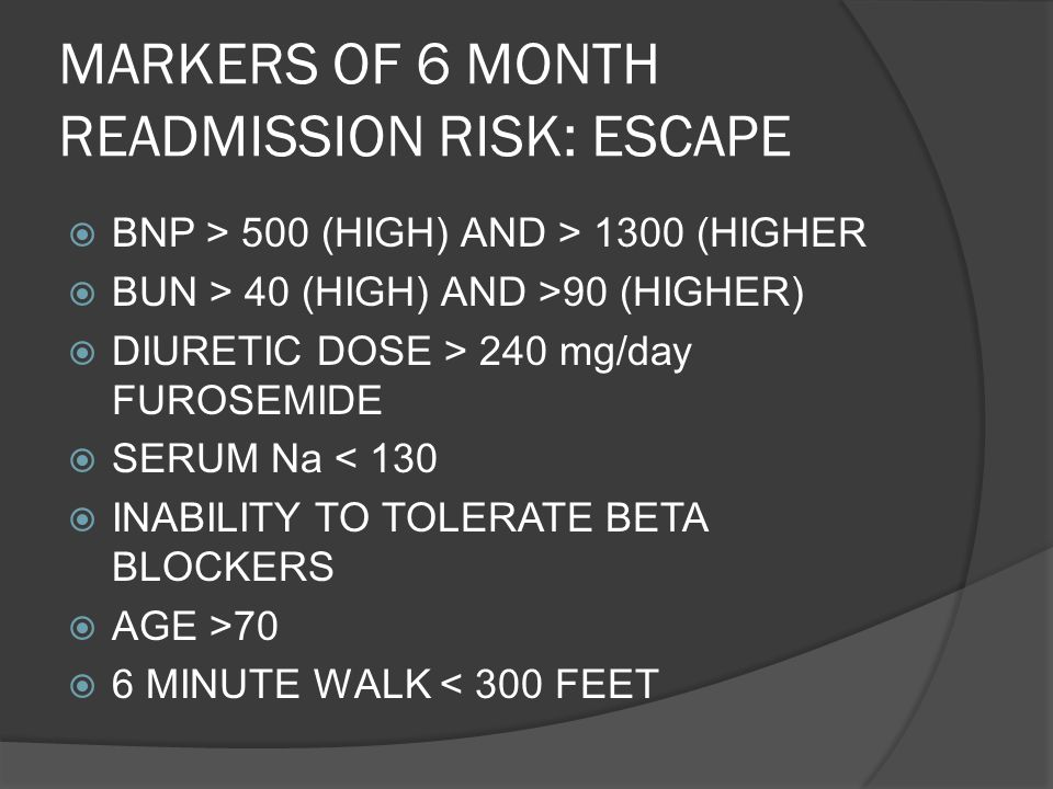 MARKERS OF 6 MONTH READMISSION RISK: ESCAPE BNP > 500 (HIGH) AND > 1300 (HIGHER BUN > 40 (HIGH) AND >90 (HIGHER) DIURETIC DOSE > 240 mg/day FUROSEMIDE
