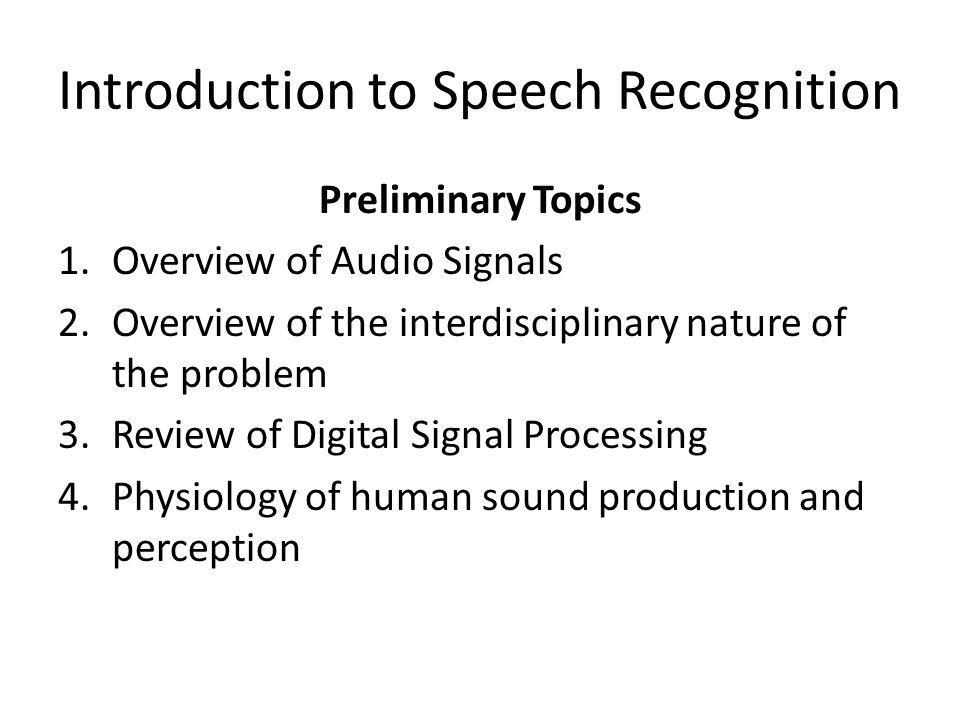 Introduction to Speech Recognition Preliminary Topics 1.Overview of Audio Signals 2.Overview of the interdisciplinary nature of the problem 3.Review o