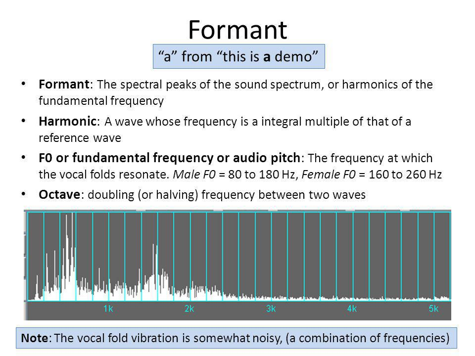 Formant Formant: The spectral peaks of the sound spectrum, or harmonics of the fundamental frequency Harmonic: A wave whose frequency is a integral mu