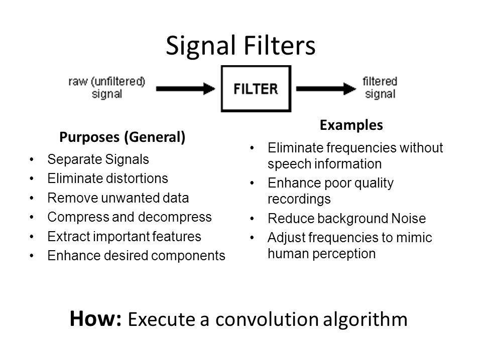 Signal Filters Purposes (General) Separate Signals Eliminate distortions Remove unwanted data Compress and decompress Extract important features Enhan