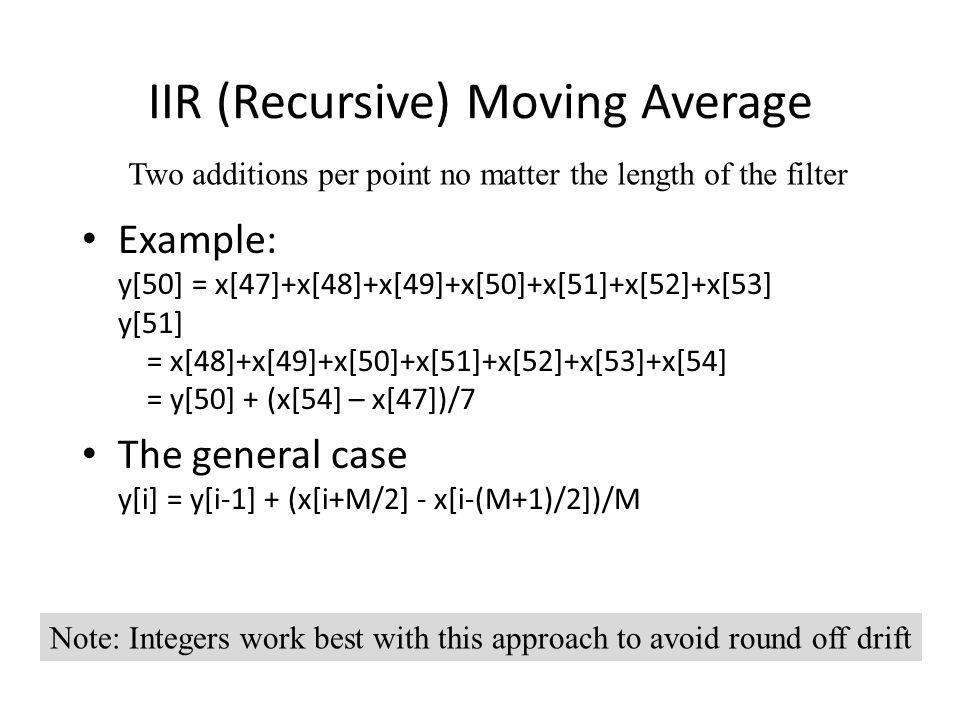 IIR (Recursive) Moving Average Example: y[50] = x[47]+x[48]+x[49]+x[50]+x[51]+x[52]+x[53] y[51] = x[48]+x[49]+x[50]+x[51]+x[52]+x[53]+x[54] = y[50] +