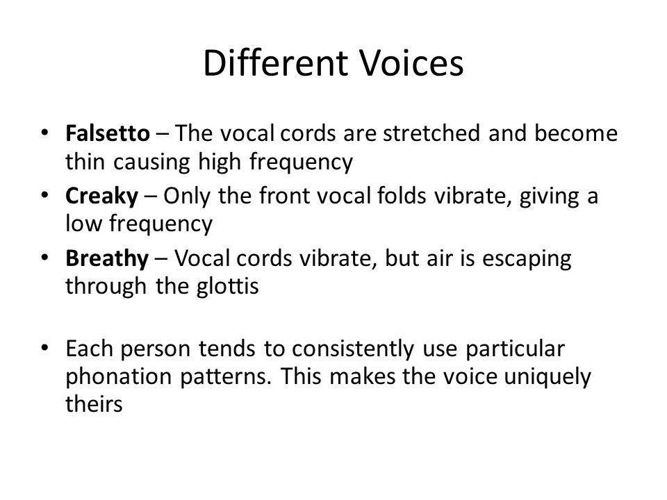 Different Voices Falsetto – The vocal cords are stretched and become thin causing high frequency Creaky – Only the front vocal folds vibrate, giving a