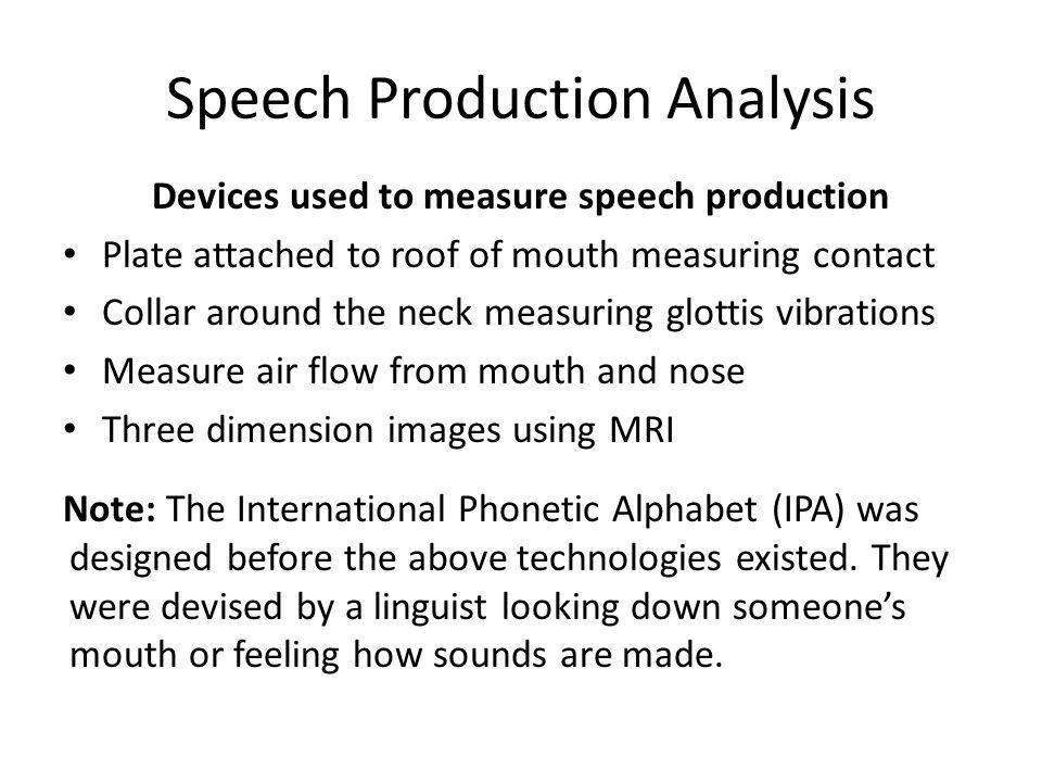 Speech Production Analysis Devices used to measure speech production Plate attached to roof of mouth measuring contact Collar around the neck measurin