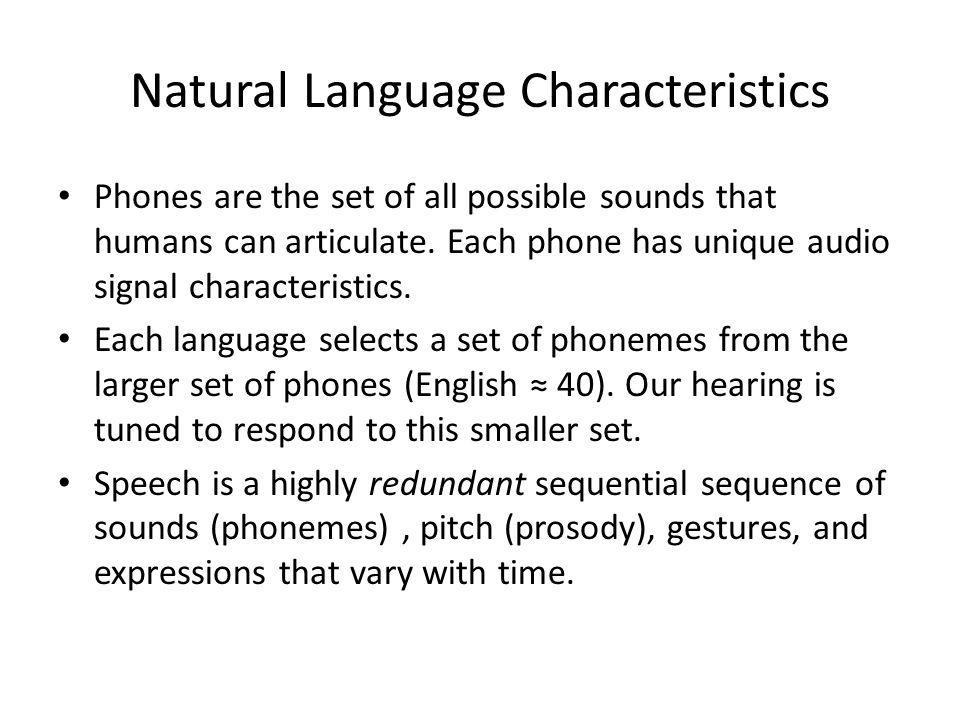 Natural Language Characteristics Phones are the set of all possible sounds that humans can articulate. Each phone has unique audio signal characterist