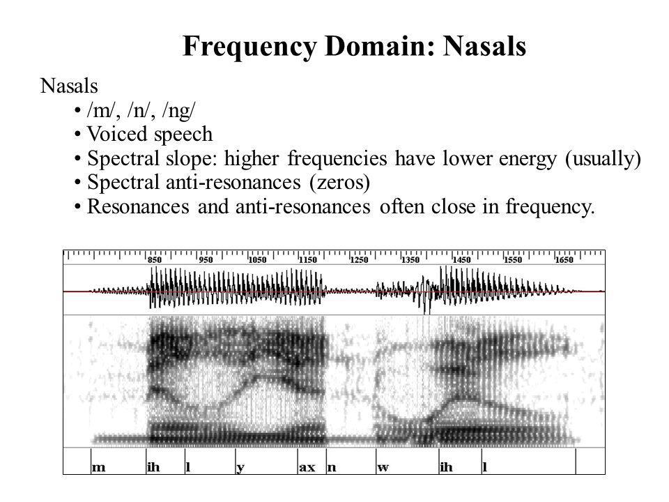 Frequency Domain: Nasals Nasals /m/, /n/, /ng/ Voiced speech Spectral slope: higher frequencies have lower energy (usually) Spectral anti-resonances (