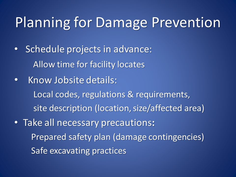 Planning for Damage Prevention Schedule projects in advance: Schedule projects in advance: Allow time for facility locates Allow time for facility locates Know Jobsite details: Know Jobsite details: Local codes, regulations & requirements, Local codes, regulations & requirements, site description (location, size/affected area) site description (location, size/affected area) Take all necessary precautions: Take all necessary precautions: Prepared safety plan (damage contingencies) Prepared safety plan (damage contingencies) Safe excavating practices Safe excavating practices