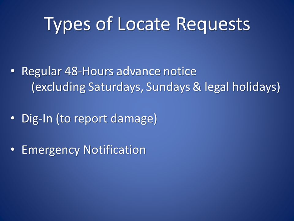 Types of Locate Requests Regular 48-Hours advance notice Regular 48-Hours advance notice (excluding Saturdays, Sundays & legal holidays) (excluding Saturdays, Sundays & legal holidays) Dig-In (to report damage) Dig-In (to report damage) Emergency Notification Emergency Notification