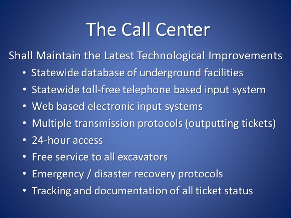 The Call Center Shall Maintain the Latest Technological Improvements Statewide database of underground facilities Statewide database of underground facilities Statewide toll-free telephone based input system Statewide toll-free telephone based input system Web based electronic input systems Web based electronic input systems Multiple transmission protocols (outputting tickets) Multiple transmission protocols (outputting tickets) 24-hour access 24-hour access Free service to all excavators Free service to all excavators Emergency / disaster recovery protocols Emergency / disaster recovery protocols Tracking and documentation of all ticket status Tracking and documentation of all ticket status