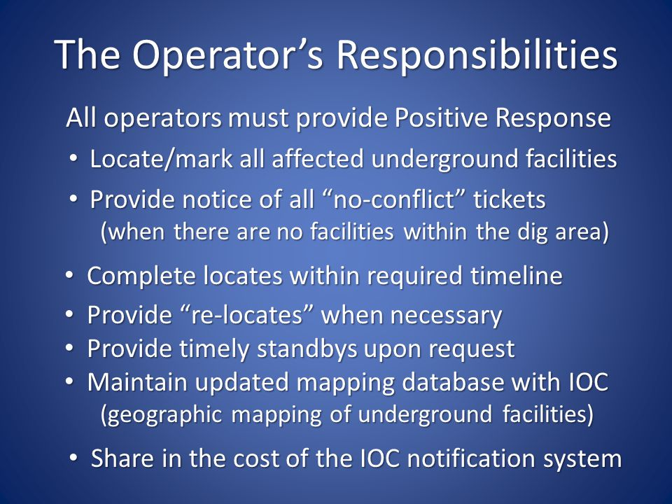 The Operators Responsibilities All operators must provide Positive Response Locate/mark all affected underground facilities Locate/mark all affected underground facilities Provide notice of all no-conflict tickets Provide notice of all no-conflict tickets (when there are no facilities within the dig area) (when there are no facilities within the dig area) Complete locates within required timeline Complete locates within required timeline Provide re-locates when necessary Provide re-locates when necessary Provide timely standbys upon request Provide timely standbys upon request Maintain updated mapping database with IOC Maintain updated mapping database with IOC (geographic mapping of underground facilities) (geographic mapping of underground facilities) Share in the cost of the IOC notification system Share in the cost of the IOC notification system