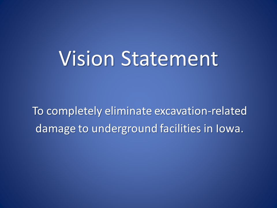 Vision Statement To completely eliminate excavation-related damage to underground facilities in Iowa.