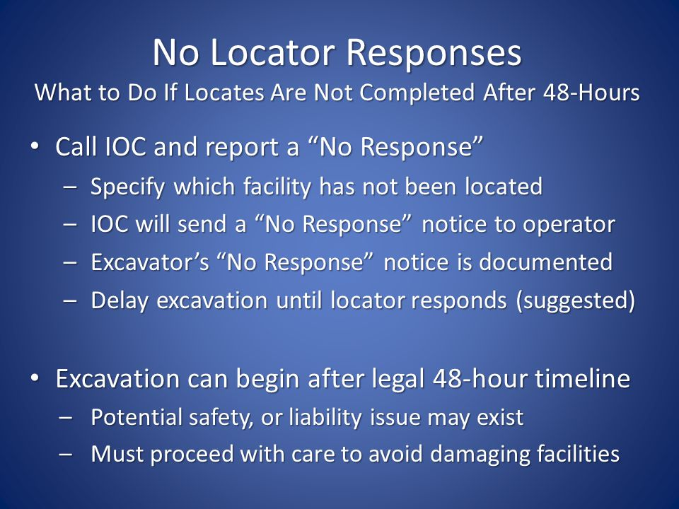 No Locator Responses What to Do If Locates Are Not Completed After 48-Hours Call IOC and report a No Response Call IOC and report a No Response – Specify which facility has not been located – IOC will send a No Response notice to operator – Excavators No Response notice is documented – Delay excavation until locator responds (suggested) Excavation can begin after legal 48-hour timeline Excavation can begin after legal 48-hour timeline – Potential safety, or liability issue may exist – Must proceed with care to avoid damaging facilities