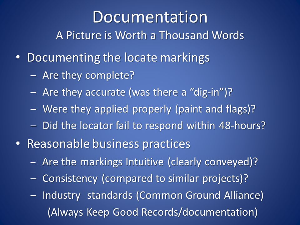Documentation A Picture is Worth a Thousand Words Documenting the locate markings Documenting the locate markings – Are they complete.