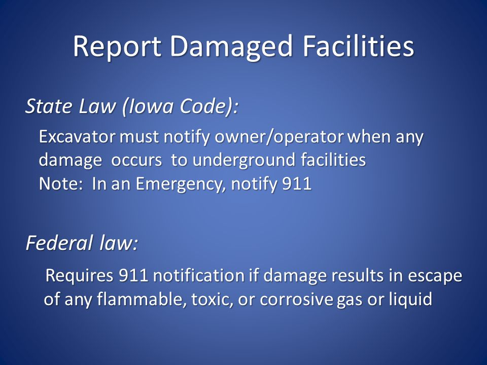 Report Damaged Facilities State Law (Iowa Code): Excavator must notify owner/operator when any Excavator must notify owner/operator when any damage occurs to underground facilities damage occurs to underground facilities Note: In an Emergency, notify 911 Note: In an Emergency, notify 911 Federal law: Requires 911 notification if damage results in escape of any flammable, toxic, or corrosive gas or liquid Requires 911 notification if damage results in escape of any flammable, toxic, or corrosive gas or liquid