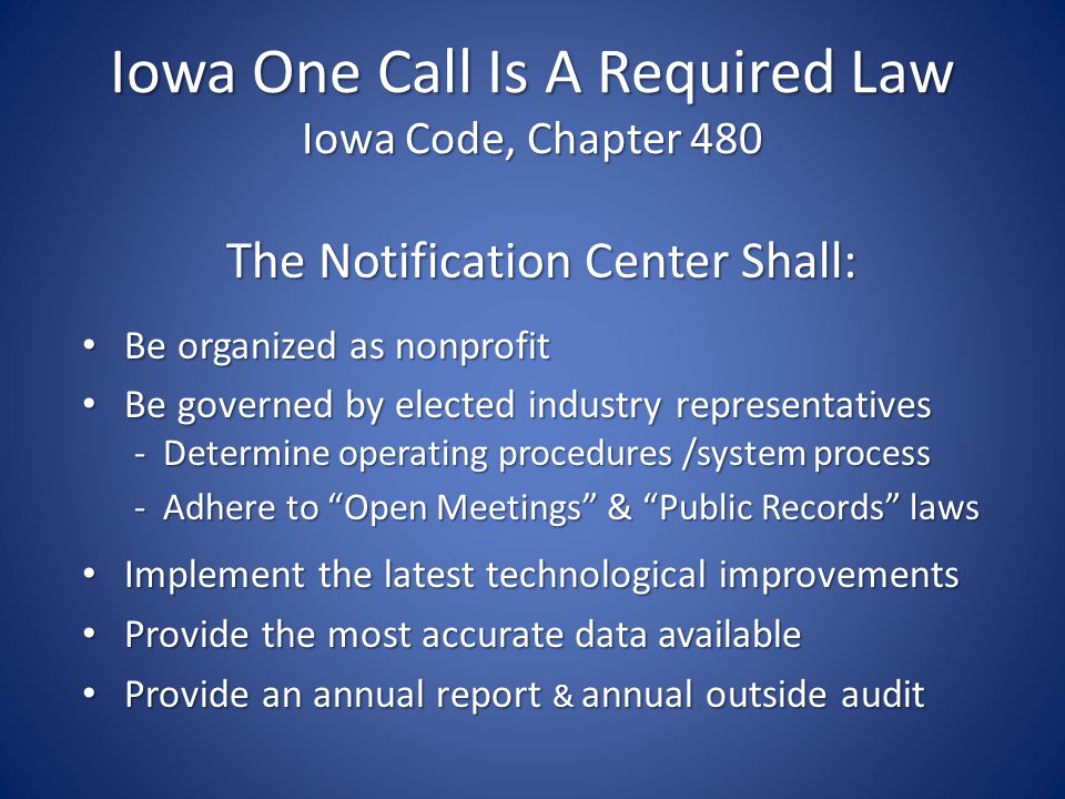Iowa One Call Is A Required Law Iowa Code, Chapter 480 The Notification Center Shall: The Notification Center Shall: Be organized as nonprofit Be organized as nonprofit Be governed by elected industry representatives Be governed by elected industry representatives - Determine operating procedures /system process - Determine operating procedures /system process - Adhere to Open Meetings & Public Records laws - Adhere to Open Meetings & Public Records laws Implement the latest technological improvements Implement the latest technological improvements Provide the most accurate data available Provide the most accurate data available Provide an annual report & annual outside audit Provide an annual report & annual outside audit