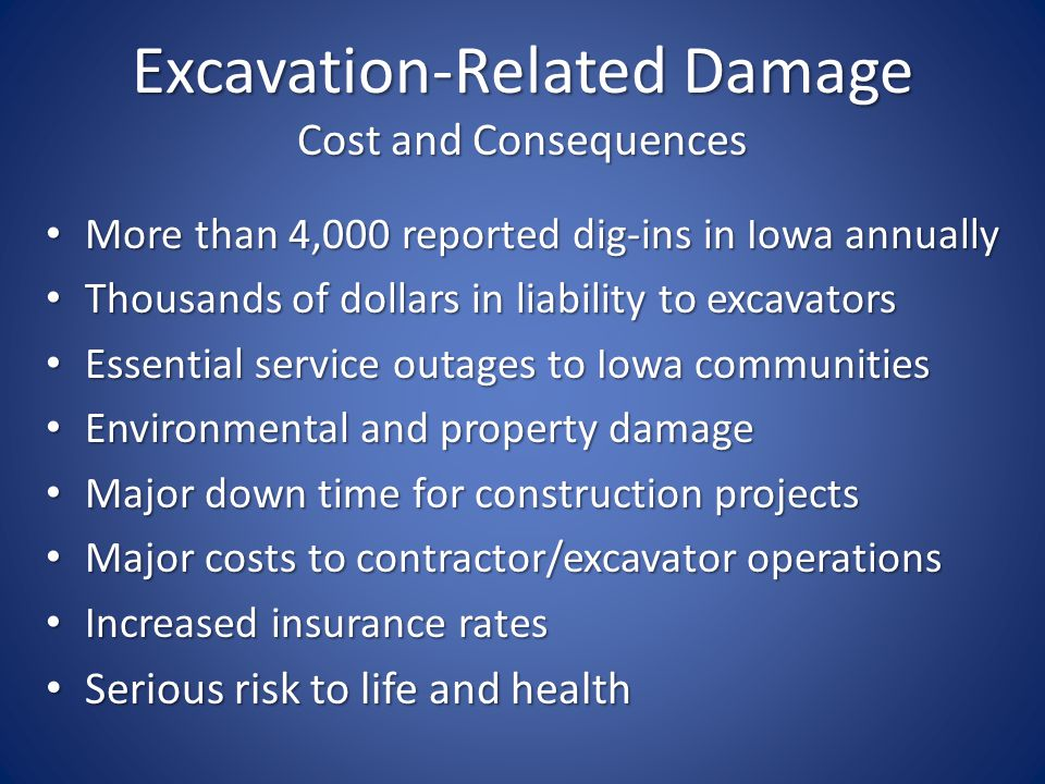 Excavation-Related Damage Cost and Consequences More than 4,000 reported dig-ins in Iowa annually More than 4,000 reported dig-ins in Iowa annually Thousands of dollars in liability to excavators Thousands of dollars in liability to excavators Essential service outages to Iowa communities Essential service outages to Iowa communities Environmental and property damage Environmental and property damage Major down time for construction projects Major down time for construction projects Major costs to contractor/excavator operations Major costs to contractor/excavator operations Increased insurance rates Increased insurance rates Serious risk to life and health Serious risk to life and health