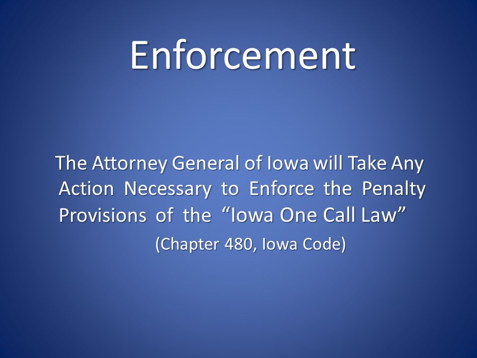 Enforcement The Attorney General of Iowa will Take Any Action Necessary to Enforce the Penalty Provisions of the Iowa One Call Law (Chapter 480, Iowa Code)
