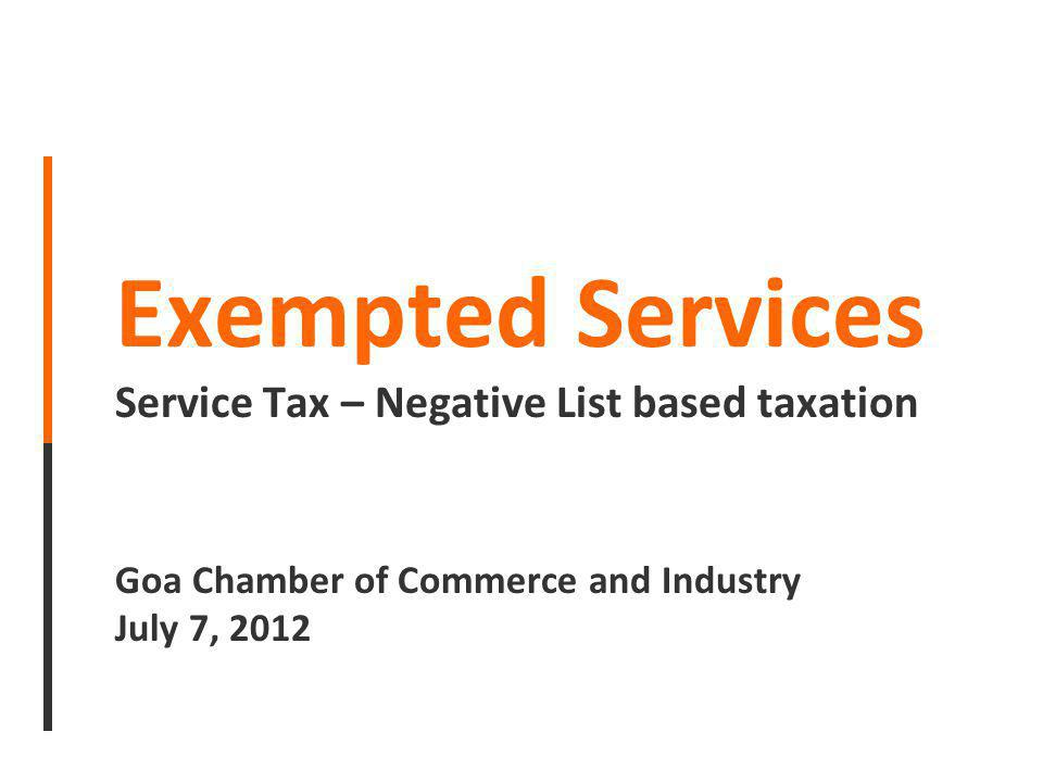 Exempted Services Service Tax – Negative List based taxation Goa Chamber of Commerce and Industry July 7, 2012