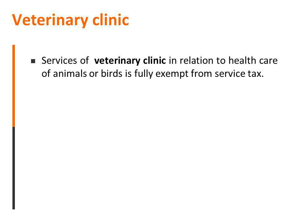 Veterinary clinic Services of veterinary clinic in relation to health care of animals or birds is fully exempt from service tax.