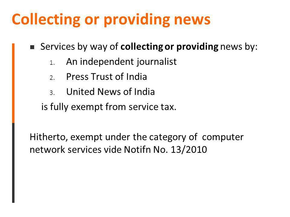 Collecting or providing news Services by way of collecting or providing news by: 1. An independent journalist 2. Press Trust of India 3. United News o